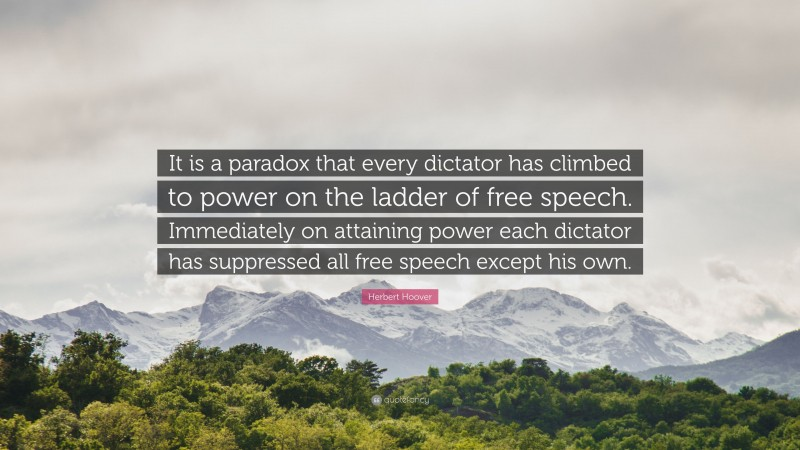 """Herbert Hoover Quote: """"It is a paradox that every dictator has climbed to power on the ladder of free speech. Immediately on attaining power each dictator has suppressed all free speech except his own."""""""