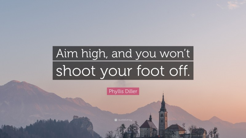"""Phyllis Diller Quote: """"Aim high, and you won't shoot your foot off."""""""