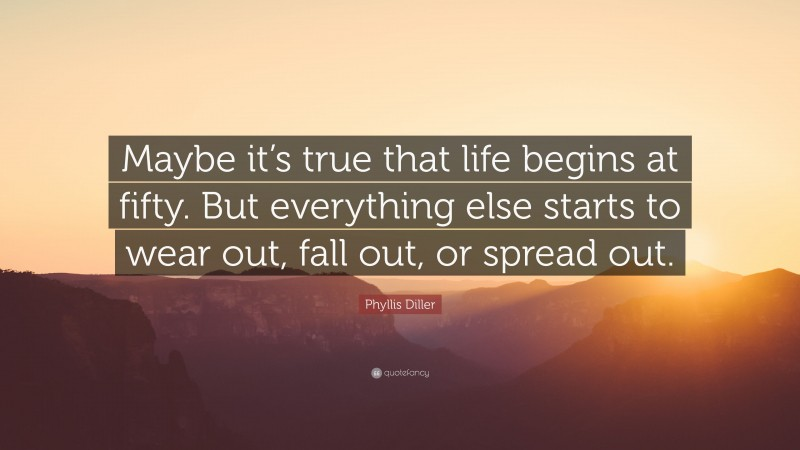 """Phyllis Diller Quote: """"Maybe it's true that life begins at fifty. But everything else starts to wear out, fall out, or spread out."""""""