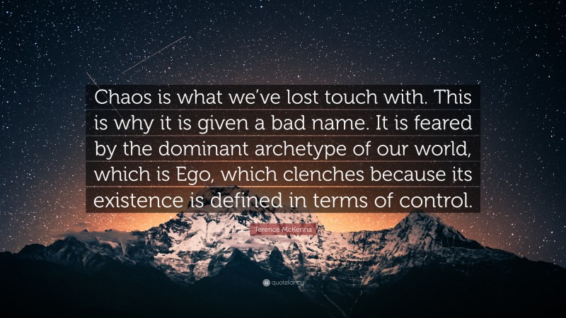 """Terence McKenna Quote: """"Chaos is what we've lost touch with. This is why it is given a bad name. It is feared by the dominant archetype of our world, which is Ego, which clenches because its existence is defined in terms of control."""""""
