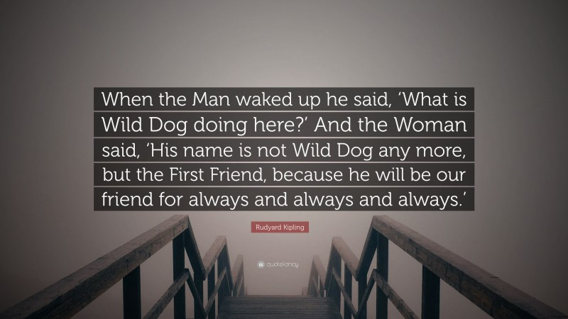 """Rudyard Kipling Quote: """"When the Man waked up he said, 'What is Wild Dog doing here?' And the Woman said, 'His name is not Wild Dog any more, but the First Friend, because he will be our friend for always and always and always.'"""""""