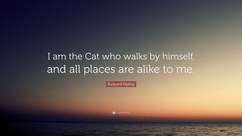 """Rudyard Kipling Quote: """"I am the Cat who walks by himself, and all places are alike to me."""""""