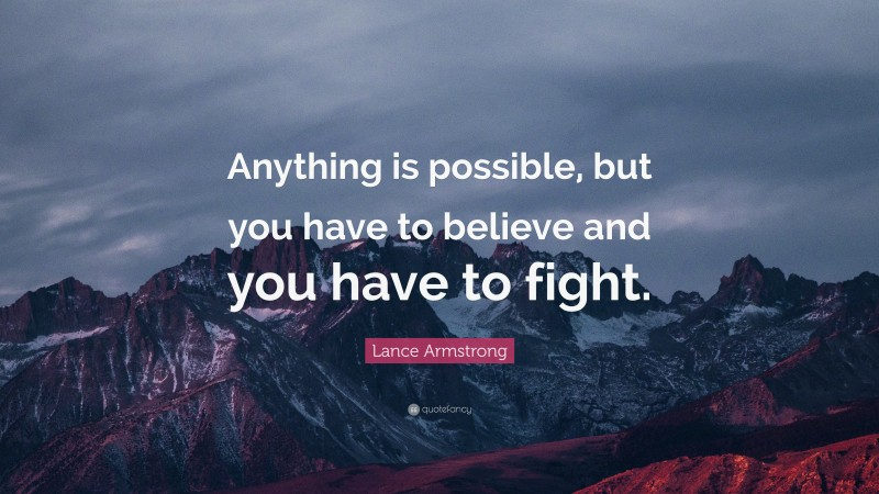 """Lance Armstrong Quote: """"Anything is possible, but you have to believe and you have to fight."""""""
