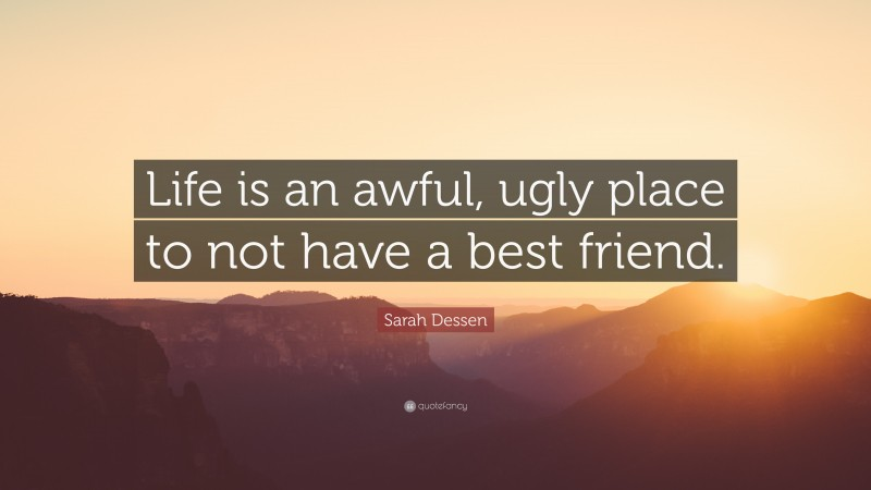 """Sarah Dessen Quote: """"Life is an awful, ugly place to not have a best friend."""""""