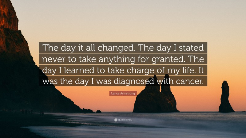 """Lance Armstrong Quote: """"The day it all changed. The day I stated never to take anything for granted. The day I learned to take charge of my life. It was the day I was diagnosed with cancer."""""""