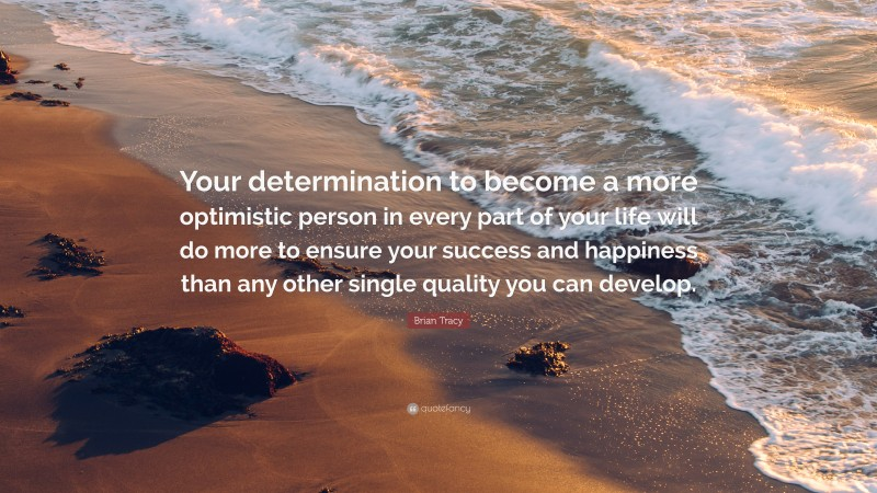 """Brian Tracy Quote: """"Your determination to become a more optimistic person in every part of your life will do more to ensure your success and happiness than any other single quality you can develop."""""""