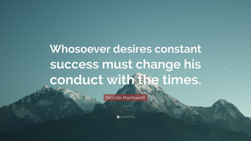 """Niccolò Machiavelli Quote: """"Whosoever desires constant success must change his conduct with the times."""""""