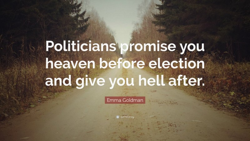 """Emma Goldman Quote: """"Politicians promise you heaven before election and give you hell after."""""""