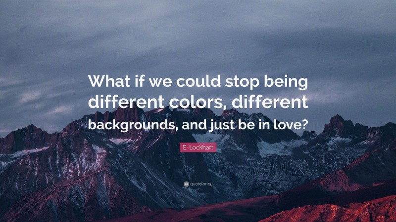 """E. Lockhart Quote: """"What if we could stop being different colors, different backgrounds, and just be in love?"""""""