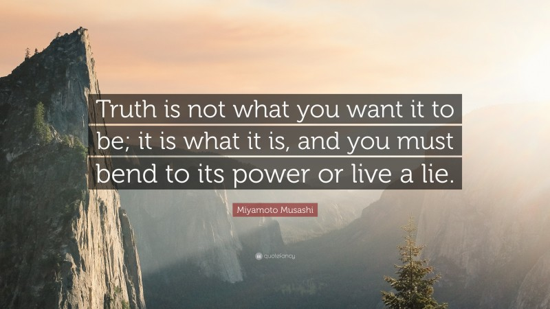 """Miyamoto Musashi Quote: """"Truth is not what you want it to be; it is what it is, and you must bend to its power or live a lie."""""""