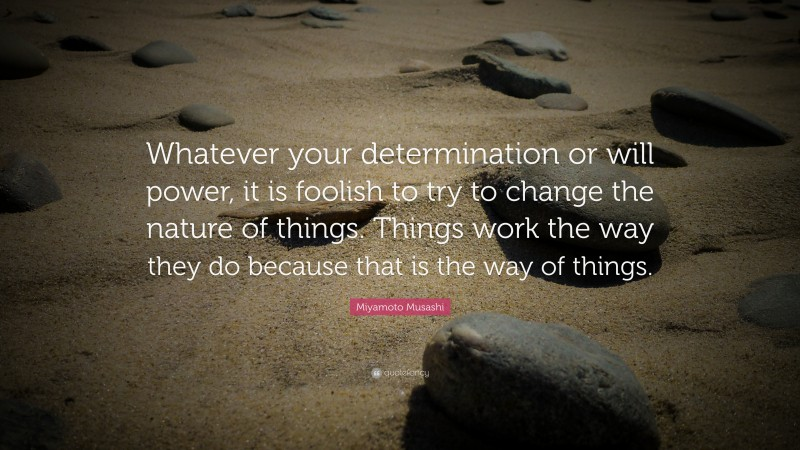 """Miyamoto Musashi Quote: """"Whatever your determination or will power, it is foolish to try to change the nature of things. Things work the way they do because that is the way of things."""""""