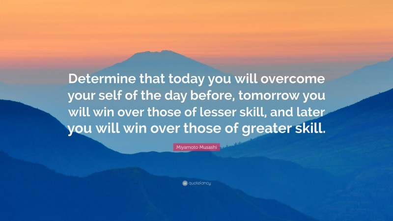 """Miyamoto Musashi Quote: """"Determine that today you will overcome your self of the day before, tomorrow you will win over those of lesser skill, and later you will win over those of greater skill."""""""