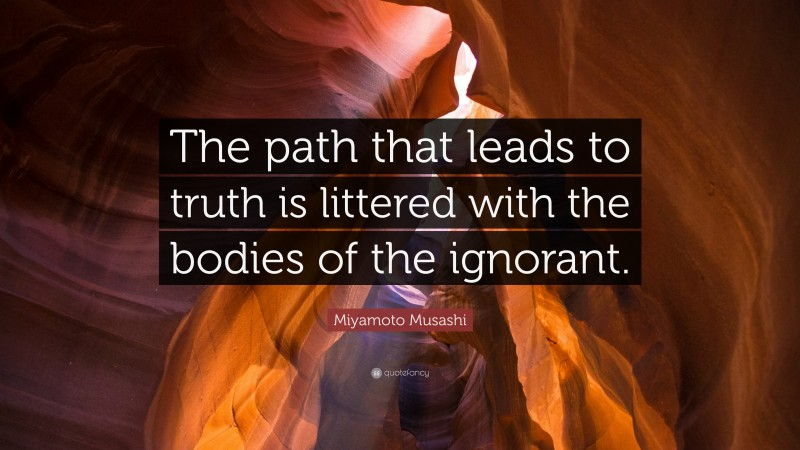 """Miyamoto Musashi Quote: """"The path that leads to truth is littered with the bodies of the ignorant."""""""