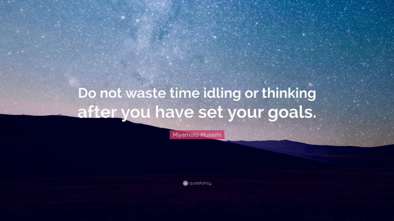 """Miyamoto Musashi Quote: """"Do not waste time idling or thinking after you have set your goals."""""""