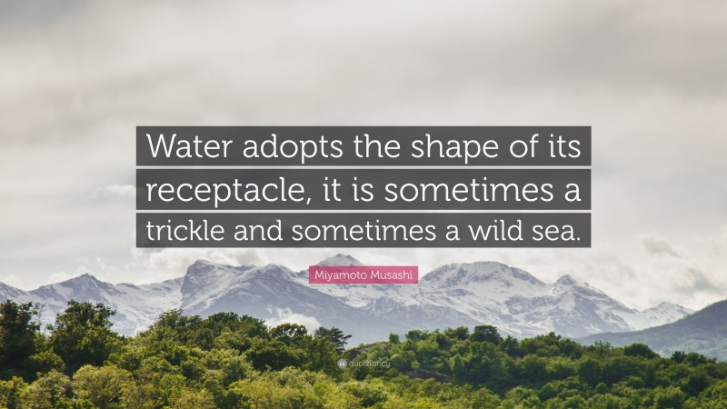 """Miyamoto Musashi Quote: """"Water adopts the shape of its receptacle, it is sometimes a trickle and sometimes a wild sea."""""""