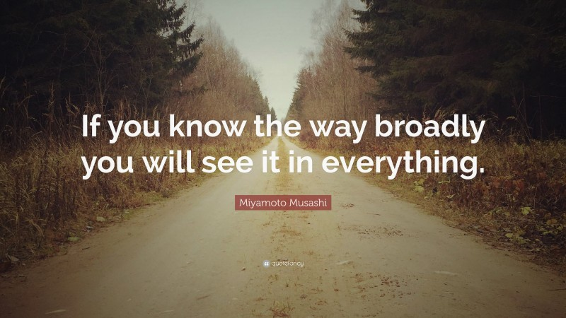"""Miyamoto Musashi Quote: """"If you know the way broadly you will see it in everything."""""""