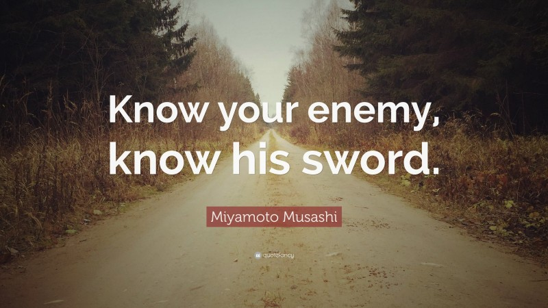 """Miyamoto Musashi Quote: """"Know your enemy, know his sword."""""""