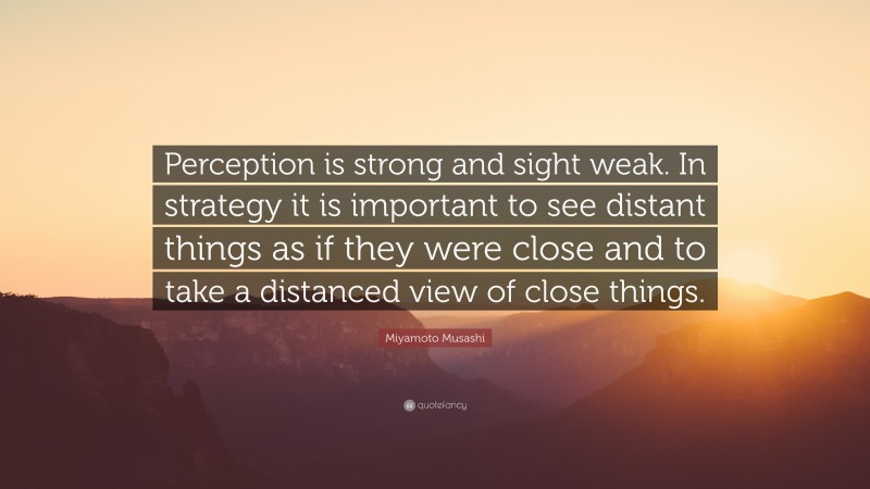 """Miyamoto Musashi Quote: """"Perception is strong and sight weak. In strategy it is important to see distant things as if they were close and to take a distanced view of close things."""""""