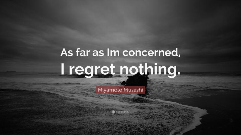 "Miyamoto Musashi Quote: ""As far as Im concerned, I regret nothing."""