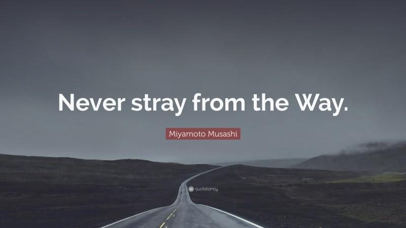 "Miyamoto Musashi Quote: ""Never stray from the Way."""