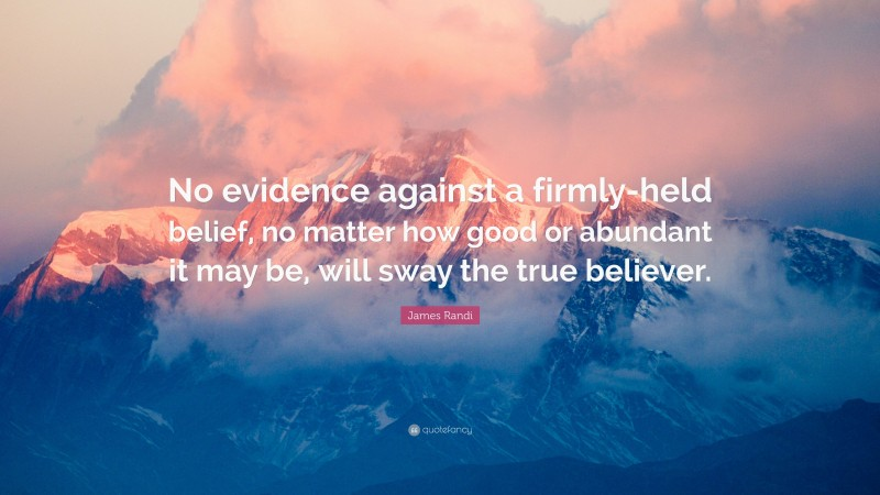 """James Randi Quote: """"No evidence against a firmly-held belief, no matter how good or abundant it may be, will sway the true believer."""""""