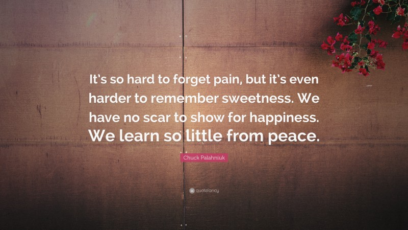 """Chuck Palahniuk Quote: """"It's so hard to forget pain, but it's even harder to remember sweetness.  We have no scar to show for happiness. We learn so little from peace."""""""