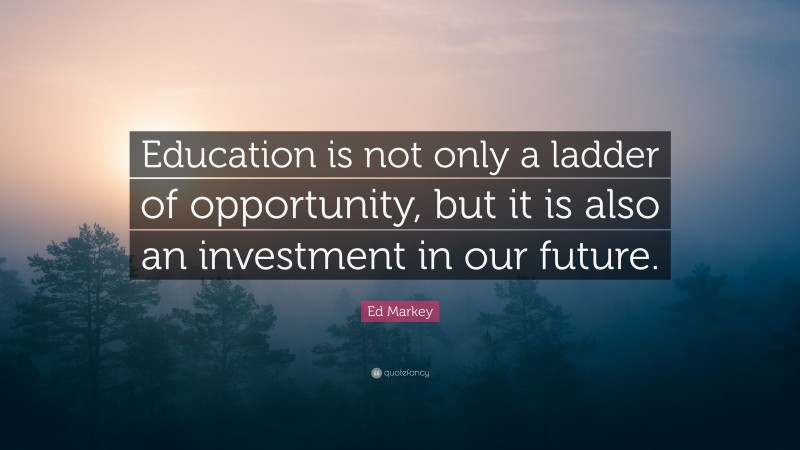 """Ed Markey Quote: """"Education is not only a ladder of opportunity, but it is also an investment in our future."""""""