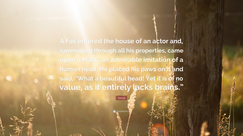 """Aesop Quote: """"A Fox entered the house of an actor and, rummaging through all his properties, came upon a Mask, an admirable imitation of a human head. He placed his paws on it and said, """"What a beautiful head! Yet it is of no value, as it entirely lacks brains."""""""""""