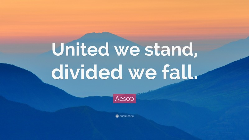 """Aesop Quote: """"United we stand, divided we fall."""""""