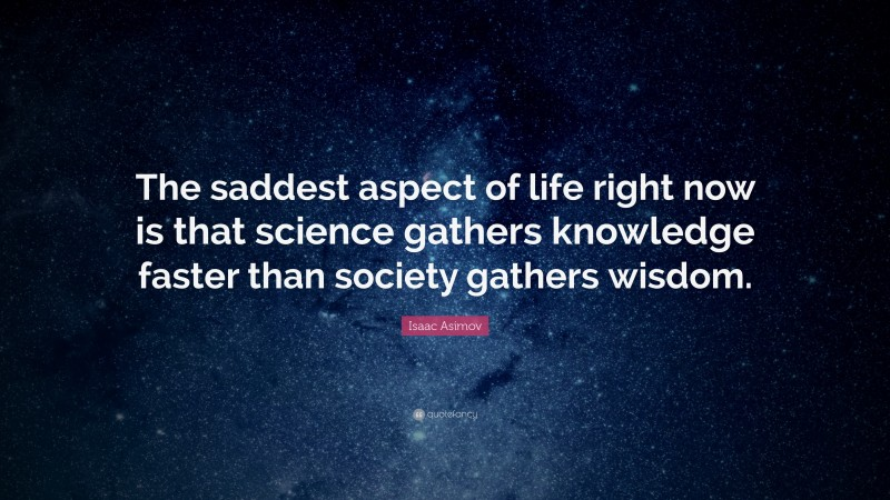 """Isaac Asimov Quote: """"The saddest aspect of life right now is that science gathers knowledge faster than society gathers wisdom."""""""