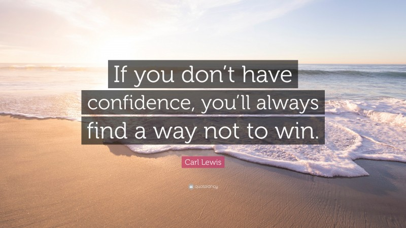 """Carl Lewis Quote: """"If you don't have confidence, you'll always find a way not to win."""""""
