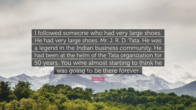 """Ratan Tata Quote: """"I followed someone who had very large shoes. He had very large shoes. Mr. J. R. D. Tata. He was a legend in the Indian business community. He had been at the helm of the Tata organization for 50 years. You were almost starting to think he was going to be there forever."""""""