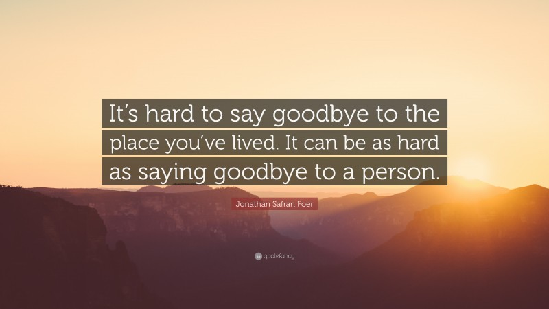 """Jonathan Safran Foer Quote: """"It's hard to say goodbye to the place you've lived. It can be as hard as saying goodbye to a person."""""""
