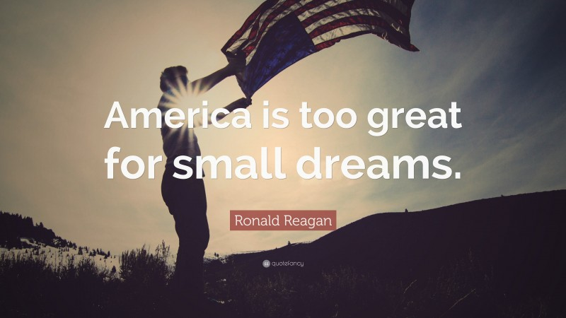 """Ronald Reagan Quote: """"America is too great for small dreams."""""""