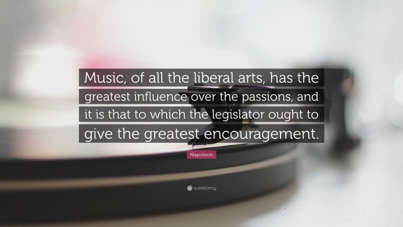 """Napoleon Quote: """"Music, of all the liberal arts, has the greatest influence over the passions, and it is that to which the legislator ought to give the greatest encouragement."""""""