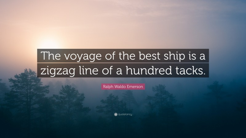 """Ralph Waldo Emerson Quote: """"The voyage of the best ship is a zigzag line of a hundred tacks."""""""