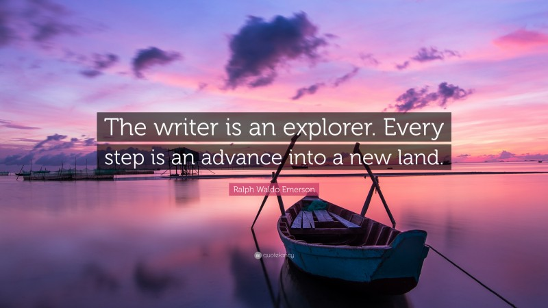 """Ralph Waldo Emerson Quote: """"The writer is an explorer. Every step is an advance into a new land."""""""