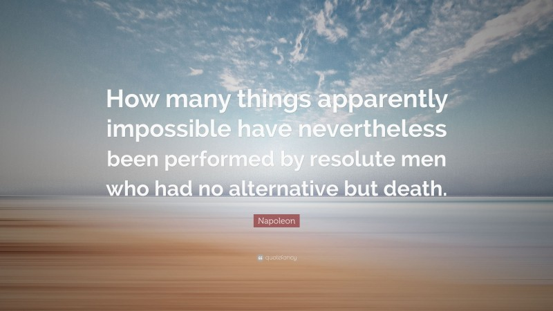 """Napoleon Quote: """"How many things apparently impossible have nevertheless been performed by resolute men who had no alternative but death."""""""