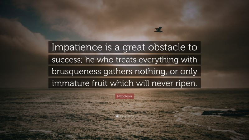 """Napoleon Quote: """"Impatience is a great obstacle to success; he who treats everything with brusqueness gathers nothing, or only immature fruit which will never ripen."""""""
