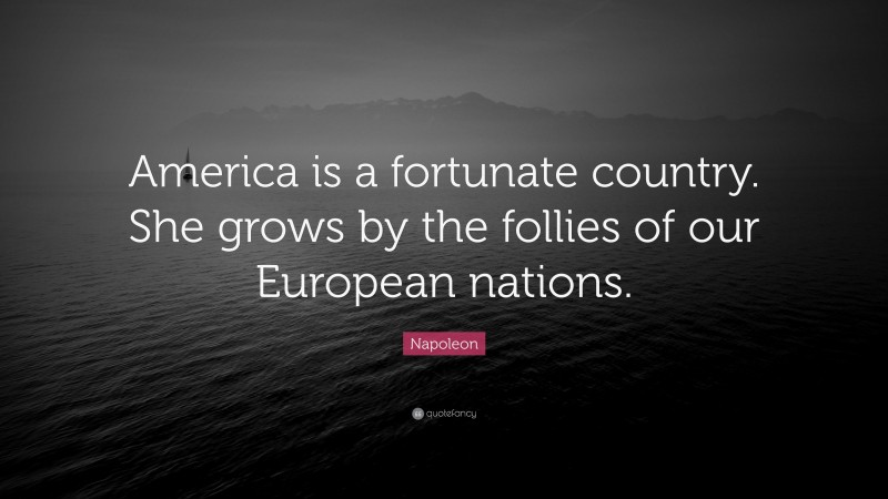 """Napoleon Quote: """"America is a fortunate country. She grows by the follies of our European nations."""""""