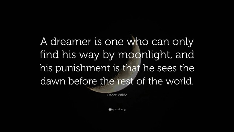 """Oscar Wilde Quote: """"A dreamer is one who can only find his way by moonlight, and his punishment is that he sees the dawn before the rest of the world."""""""