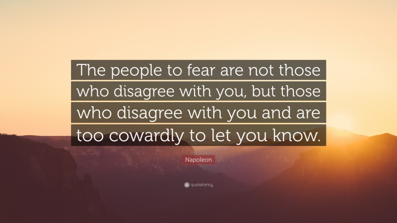 """Napoleon Quote: """"The people to fear are not those who disagree with you, but those who disagree with you and are too cowardly to let you know."""""""