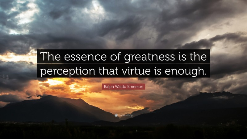 """Ralph Waldo Emerson Quote: """"The essence of greatness is the perception that virtue is enough."""""""