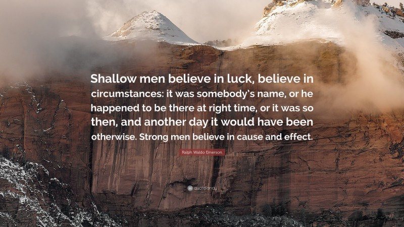 """Ralph Waldo Emerson Quote: """"Shallow men believe in luck, believe in circumstances: it was somebody's name, or he happened to be there at right time, or it was so then, and another day it would have been otherwise. Strong men believe in cause and effect."""""""