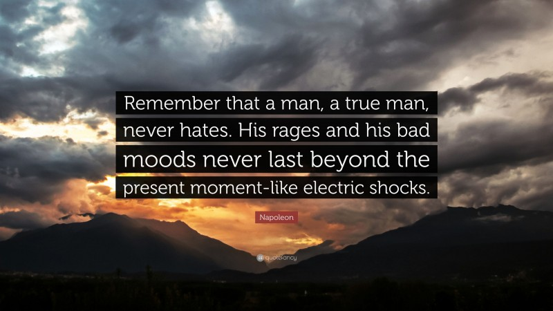 """Napoleon Quote: """"Remember that a man, a true man, never hates. His rages and his bad moods never last beyond the present moment-like electric shocks."""""""