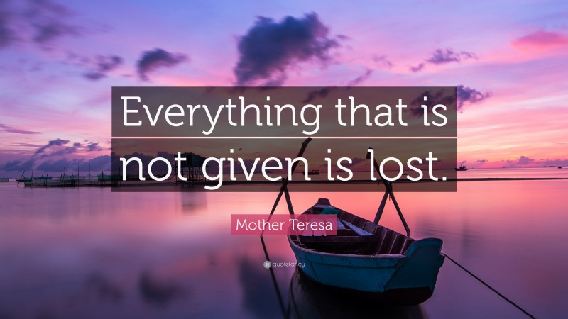 """Mother Teresa Quote: """"Everything that is not given is lost."""""""