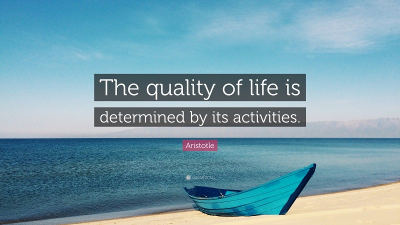 """Aristotle Quote: """"The quality of life is determined by its activities."""""""