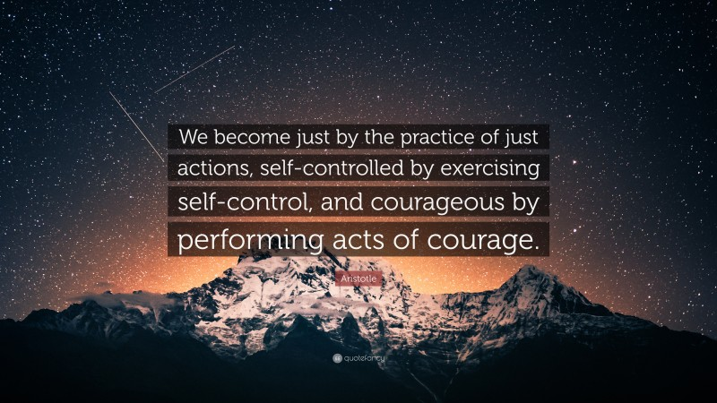 """Aristotle Quote: """"We become just by the practice of just actions, self-controlled by exercising self-control, and courageous by performing acts of courage."""""""