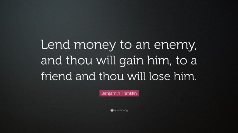 """Benjamin Franklin Quote: """"Lend money to an enemy, and thou will gain him, to a friend and thou will lose him."""""""