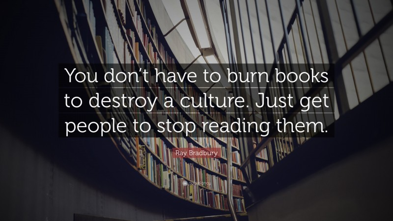 """Ray Bradbury Quote: """"You don't have to burn books to destroy a culture. Just get people to stop reading them."""""""